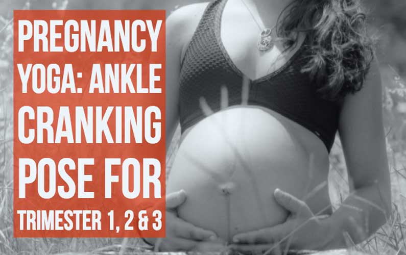 Pregnancy Yoga:Ankle Cranking Pose For Trimester 1, 2 & 3
